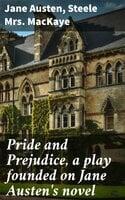 Pride and Prejudice, a play founded on Jane Austen's novel - Jane Austen