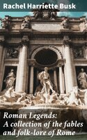 Roman Legends: A collection of the fables and folk-lore of Rome - Rachel Harriette Busk