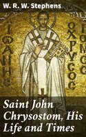 Saint John Chrysostom, His Life and Times - W. R. W. Stephens