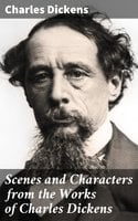Scenes and Characters from the Works of Charles Dickens - Charles Dickens