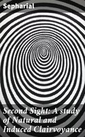 Second Sight: A study of Natural and Induced Clairvoyance - Sepharial