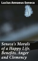 Seneca's Morals of a Happy Life, Benefits, Anger and Clemency - Lucius Annaeus Seneca