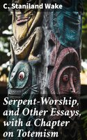 Serpent-Worship, and Other Essays, with a Chapter on Totemism - C. Staniland Wake