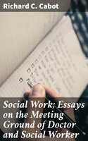 Social Work; Essays on the Meeting Ground of Doctor and Social Worker - Richard C. Cabot