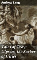 Tales of Troy: Ulysses, the Sacker of Cities - Andrew Lang