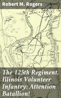 The 125th Regiment, Illinois Volunteer Infantry: Attention Batallion! - Robert M. Rogers