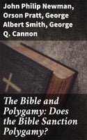 The Bible and Polygamy: Does the Bible Sanction Polygamy? - George Q. Cannon, Orson Pratt, John Philip Newman, George Albert Smith