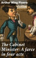 The Cabinet Minister: A farce in four acts - Arthur Wing Pinero
