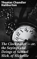 The Clockmaker — or, the Sayings and Doings of Samuel Slick, of Slickville - Thomas Chandler Haliburton
