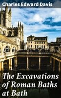 The Excavations of Roman Baths at Bath - Charles Edward Davis