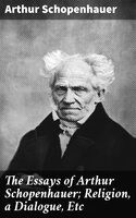 The Essays of Arthur Schopenhauer; Religion, a Dialogue, Etc - Arthur Schopenhauer