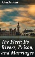 The Fleet: Its Rivers, Prison, and Marriages - John Ashton