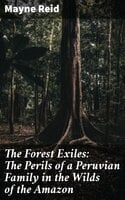 The Forest Exiles: The Perils of a Peruvian Family in the Wilds of the Amazon - Mayne Reid