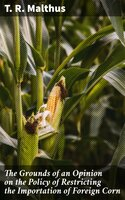 The Grounds of an Opinion on the Policy of Restricting the Importation of Foreign Corn - T. R. Malthus