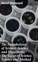 The Foundations of Science: Science and Hypothesis, The Value of Science, Science and Method - Henri Poincaré
