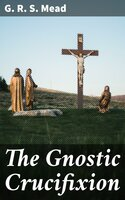 The Gnostic Crucifixion - G.R.S. Mead