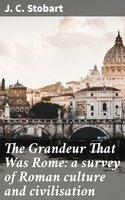 The Grandeur That Was Rome: a survey of Roman culture and civilisation - J. C. Stobart