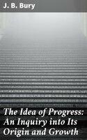The Idea of Progress: An Inguiry into Its Origin and Growth - J.B. Bury