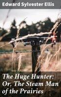 The Huge Hunter; Or, The Steam Man of the Prairies - Edward Sylvester Ellis