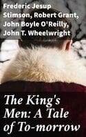 The King's Men: A Tale of To-morrow - Robert Grant, John Boyle O'Reilly, Frederic Jesup Stimson, John T. Wheelwright