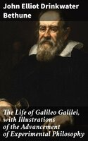 The Life of Galileo Galilei, with Illustrations of the Advancement of Experimental Philosophy - John Elliot Drinkwater Bethune