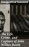 The Life, Crime, and Capture of John Wilkes Booth - George Alfred Townsend