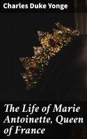 The Life of Marie Antoinette, Queen of France - Charles Duke Yonge