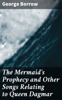 The Mermaid's Prophecy and Other Songs Relating to Queen Dagmar - George Borrow