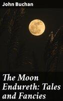 The Moon Endureth: Tales and Fancies - John Buchan