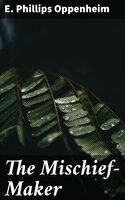 The Mischief-Maker - E. Phillips Oppenheim