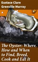 The Oyster: Where, How and When to Find, Breed, Cook and Eat It