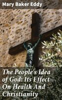 The People's Idea of God: Its Effect On Health And Christianity - Mary Baker Eddy