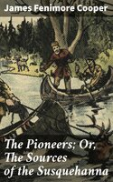 The Pioneers; Or, The Sources of the Susquehanna - James Fenimore Cooper