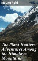 The Plant Hunters: Adventures Among the Himalaya Mountains - Mayne Reid