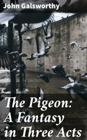 The Pigeon: A Fantasy in Three Acts - John Galsworthy