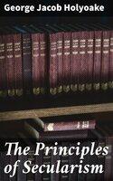 The Principles of Secularism - George Jacob Holyoake