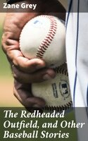 The Redheaded Outfield, and Other Baseball Stories - Zane Grey