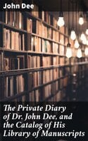 The Private Diary of Dr. John Dee, and the Catalog of His Library of Manuscripts - John Dee