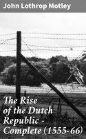The Rise of the Dutch Republic — Complete (1555-66) - John Lothrop Motley