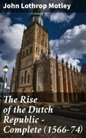 The Rise of the Dutch Republic — Complete (1566-74) - John Lothrop Motley