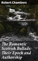 The Romantic Scottish Ballads: Their Epoch and Authorship - Robert Chambers