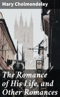 The Romance of His Life, and Other Romances - Mary Cholmondeley