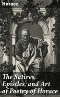 The Satires, Epistles, and Art of Poetry of Horace - Horace