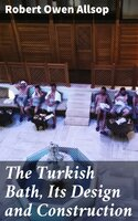 The Turkish Bath, Its Design and Construction - Robert Owen Allsop