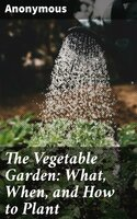 The Vegetable Garden: What, When, and How to Plant - Anonymous