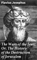 The Wars of the Jews; Or, The History of the Destruction of Jerusalem - Flavius Josephus