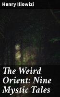 The Weird Orient: Nine Mystic Tales - Henry Iliowizi