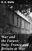 War and the Future: Italy, France and Britain at War - H.G. Wells