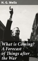 What is Coming? A Forecast of Things after the War - H.G. Wells