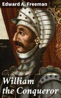 William the Conqueror - Edward A. Freeman